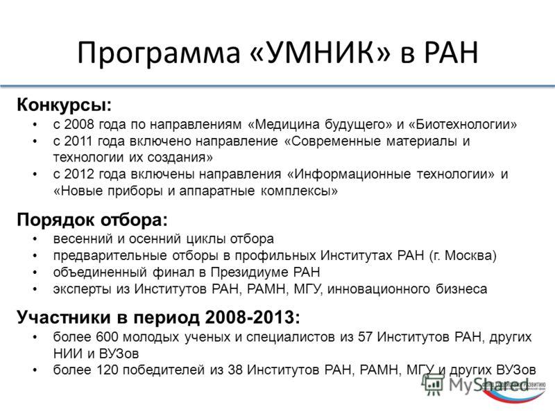 Программа «УМНИК» в РАН Конкурсы: с 2008 года по направлениям «Медицина будущего» и «Биотехнологии» с 2011 года включено направление «Современные материалы и технологии их создания» с 2012 года включены направления «Информационные технологии» и «Новы