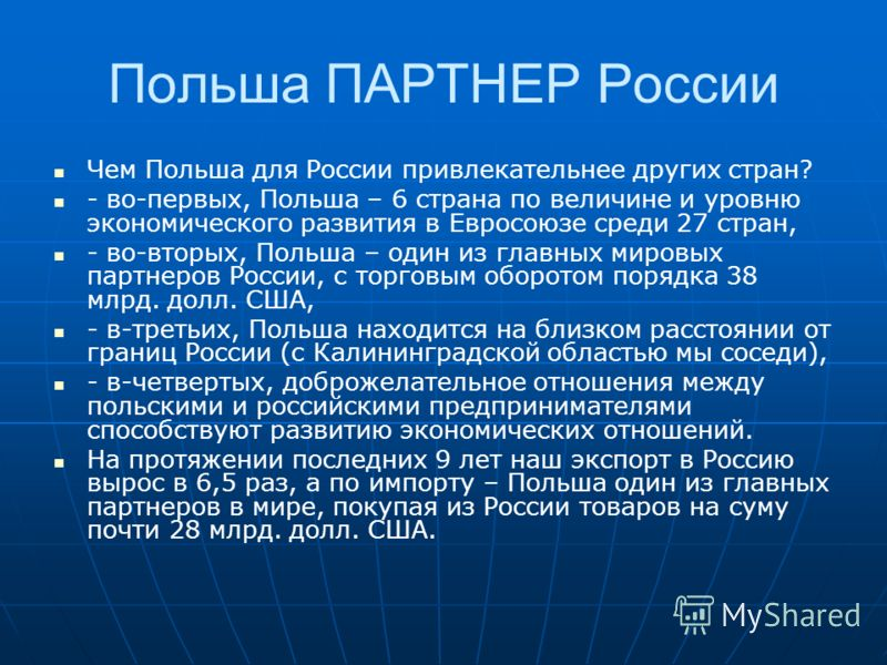 Польша ПАРТНЕР России Чем Польша для России привлекательнее других стран? - во-первых, Польша – 6 страна по величине и уровню экономического развития в Евросоюзе среди 27 стран, - во-вторых, Польша – один из главных мировых партнеров России, с торгов