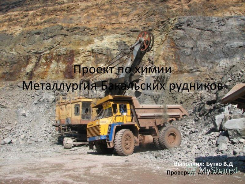 Проект по химии Металлургия Бакальских рудников Выполнил: Бутко В.Д Проверил: Алтухова Т.В