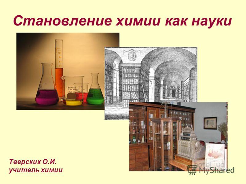 Становление химии как науки Тверских О.И. учитель химии