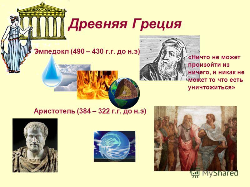 Древняя Греция Эмпедокл (490 – 430 г.г. до н.э) Аристотель (384 – 322 г.г. до н.э) «Ничто не может произойти из ничего, и никак не может то что есть уничтожиться»