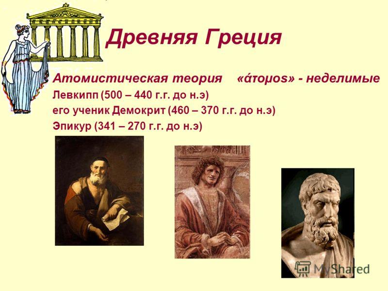 Древняя Греция Атомистическая теория «άτоµоs» - неделимые Левкипп (500 – 440 г.г. до н.э) его ученик Демокрит (460 – 370 г.г. до н.э) Эпикур (341 – 270 г.г. до н.э)