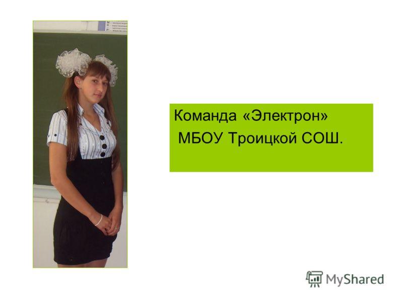 Команда «Электрон» МБОУ Троицкой СОШ.