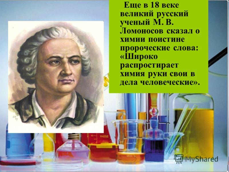 Еще в 18 веке великий русский ученый М. В. Ломоносов сказал о химии поистине пророческие слова: «Широко распростирает химия руки свои в дела человеческие».