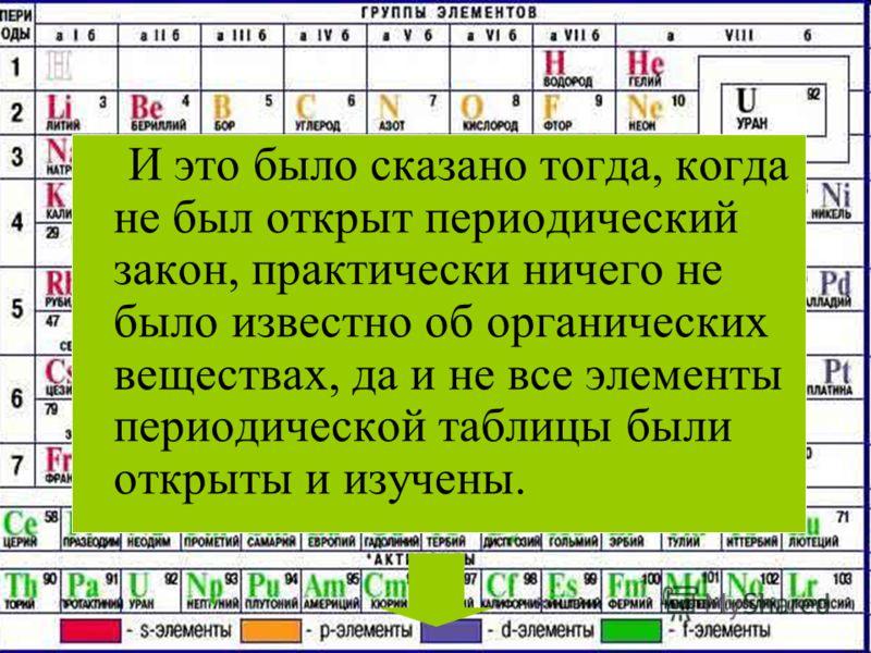 И это было сказано тогда, когда не был открыт периодический закон, практически ничего не было известно об органических веществах, да и не все элементы периодической таблицы были открыты и изучены.