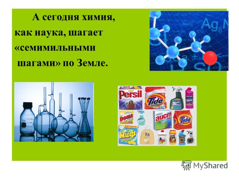 А сегодня химия, как наука, шагает «семимильными шагами» по Земле.