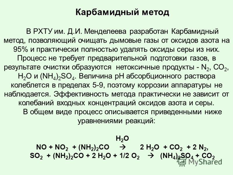 Карбамидный метод В РХТУ им. Д.И. Менделеева разработан Карбамидный метод, позволяющий очищать дымовые газы от оксидов азота на 95% и практически полностью удалять оксиды серы из них. Процесс не требует предварительной подготовки газов, в результате