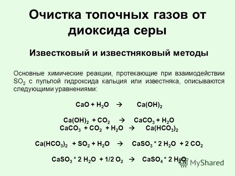 Очистка топочных газов от диоксида серы Известковый и известняковый методы Основные химические реакции, протекающие при взаимодействии SО 2 с пульпой гидроксида кальция или известняка, описываются следующими уравнениями: CaO + H 2 O Сa(OH) 2 Ca(OH) 2