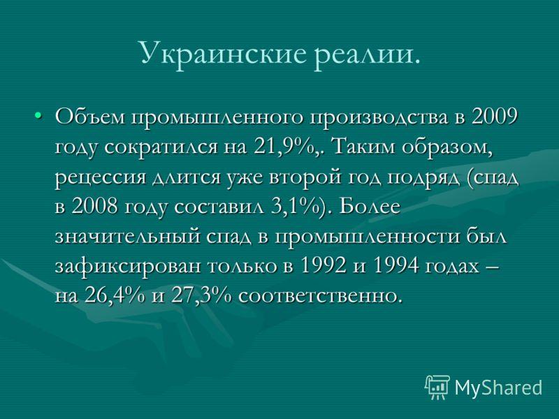Украинские реалии. Объем промышленного производства в 2009 году сократился на 21,9%,. Таким образом, рецессия длится уже второй год подряд (спад в 2008 году составил 3,1%). Более значительный спад в промышленности был зафиксирован только в 1992 и 199
