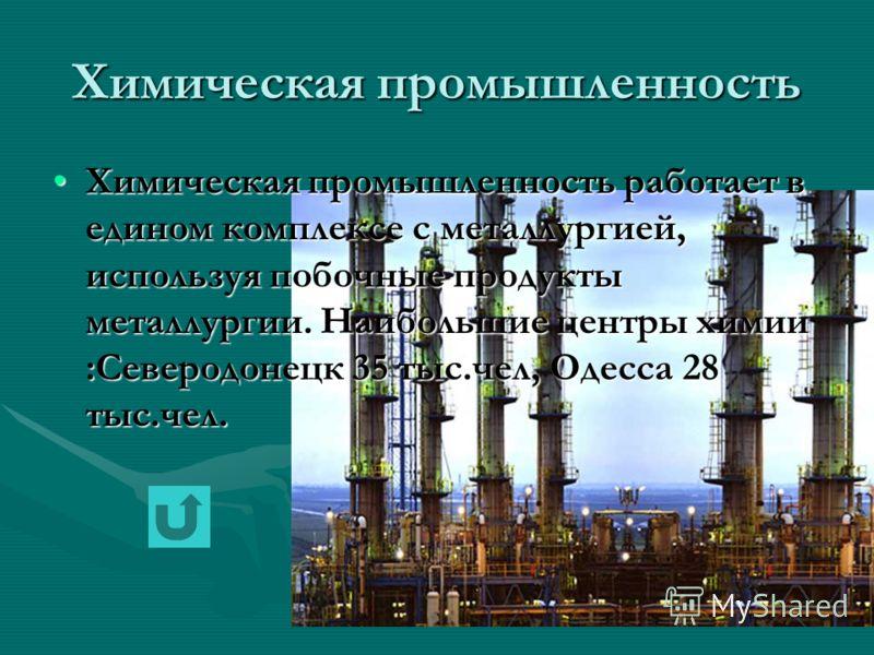 Химическая промышленность Химическая промышленность работает в едином комплексе с металлургией, используя побочные продукты металлургии. Наибольшие центры химии :Северодонецк 35 тыс.чел, Одесса 28 тыс.чел.Химическая промышленность работает в едином к