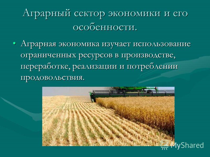 Аграрный сектор экономики и его особенности. Аграрная экономика изучает использование ограниченных ресурсов в производстве, переработке, реализации и потреблении продовольствия.Аграрная экономика изучает использование ограниченных ресурсов в производ