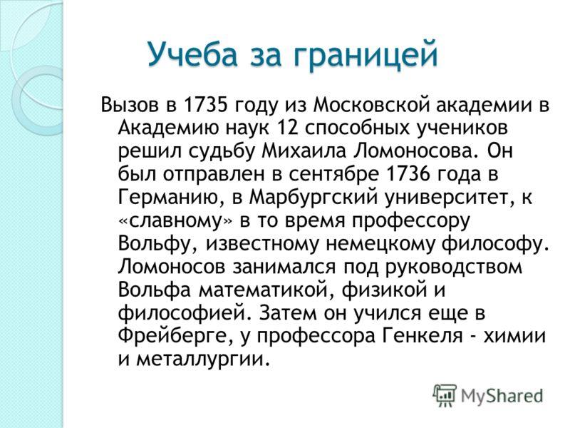 Учеба за границей Учеба за границей Вызов в 1735 году из Московской академии в Академию наук 12 способных учеников решил судьбу Михаила Ломоносова. Он был отправлен в сентябре 1736 года в Германию, в Марбургский университет, к «славному» в то время п