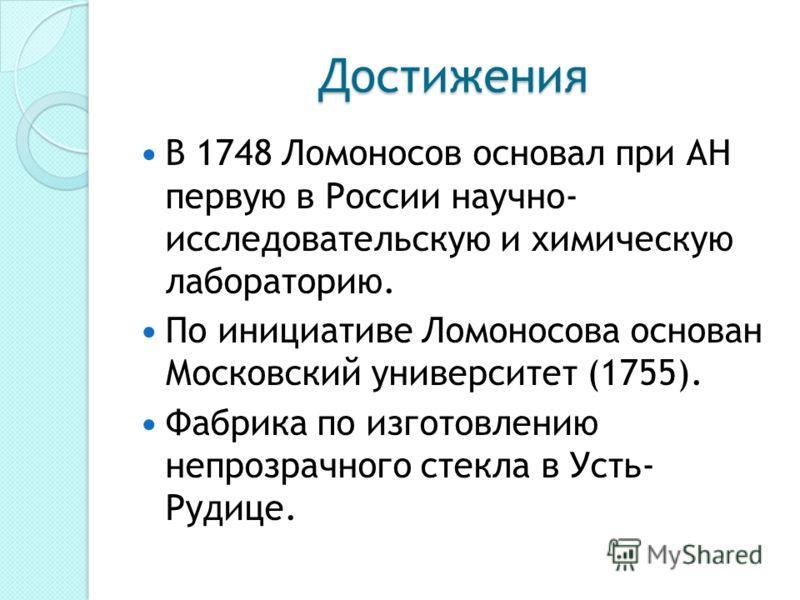Достижения В 1748 Ломоносов основал при АН первую в России научно- исследовательскую и химическую лабораторию. По инициативе Ломоносова основан Московский университет (1755). Фабрика по изготовлению непрозрачного стекла в Усть- Рудице.