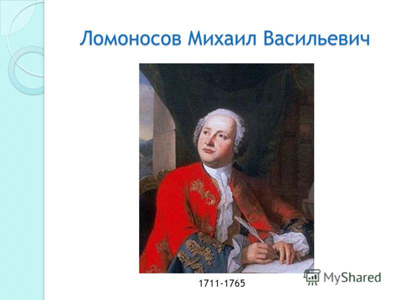 Ломоносов Михаил Васильевич Ломоносов Михаил Васильевич 1711-1765