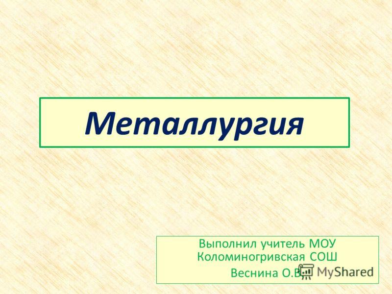 Металлургия Выполнил учитель МОУ Коломиногривская СОШ Веснина О.В.