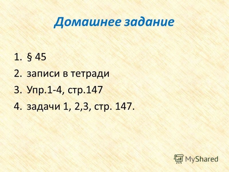 Домашнее задание 1.§ 45 2.записи в тетради 3.Упр.1-4, стр.147 4.задачи 1, 2,3, стр. 147.