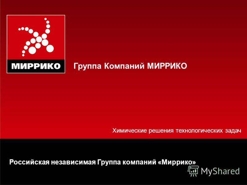 Химические решения технологических задач Группа Компаний МИРРИКО Российская независимая Группа компаний «Миррико»