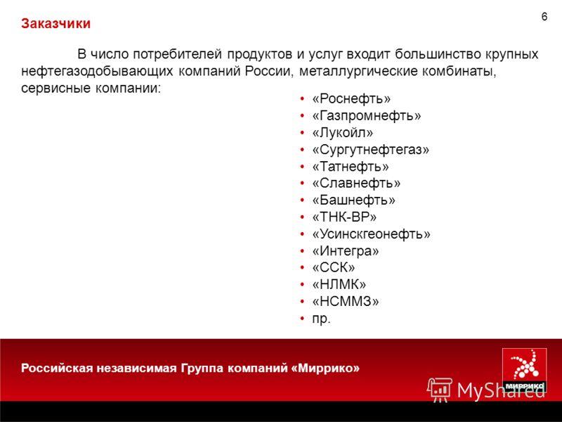 6 В число потребителей продуктов и услуг входит большинство крупных нефтегазодобывающих компаний России, металлургические комбинаты, сервисные компании: «Роснефть» «Газпромнефть» «Лукойл» «Сургутнефтегаз» «Татнефть» «Славнефть» «Башнефть» «ТНК-ВР» «У