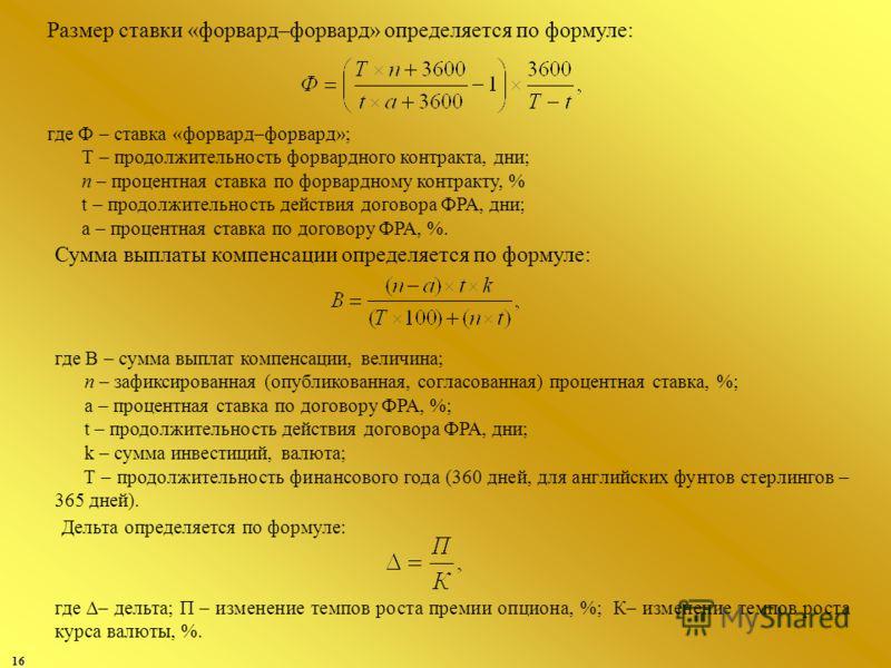 16 Размер ставки «форвард–форвард» определяется по формуле: где Ф – ставка «форвард–форвард»; Т – продолжительность форвардного контракта, дни; п – процентная ставка по форвардному контракту, % t – продолжительность действия договора ФРА, дни; а – пр
