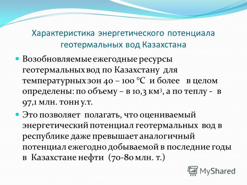 Характеристика энергетического потенциала геотермальных вод Казахстана Возобновляемые ежегодные ресурсы геотермальных вод по Казахстану для температурных зон 40 – 100 °С и более в целом определены: по объему – в 10,3 км 3, а по теплу - в 97,1 млн. то