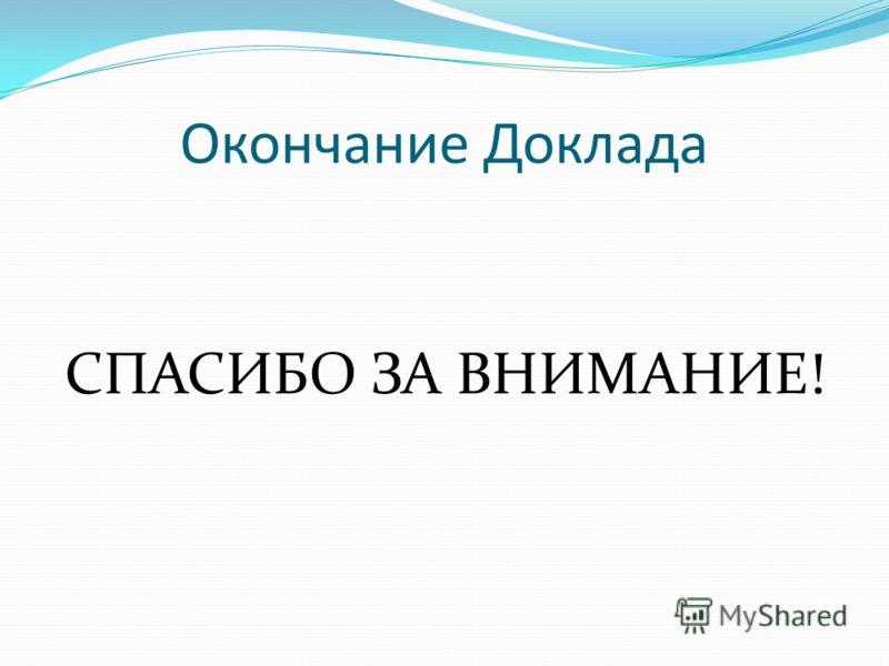 Окончание Доклада СПАСИБО ЗА ВНИМАНИЕ!