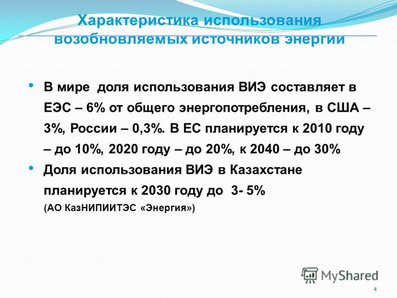 4 Характеристика использования возобновляемых источников энергии В мире доля использования ВИЭ составляет в ЕЭС – 6% от общего энергопотребления, в США – 3%, России – 0,3%. В ЕС планируется к 2010 году – до 10%, 2020 году – до 20%, к 2040 – до 30% До