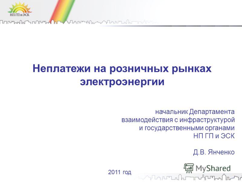 Неплатежи на розничных рынках электроэнергии начальник Департамента взаимодействия с инфраструктурой и государственными органами НП ГП и ЭСК Д.В. Янченко 2011 год