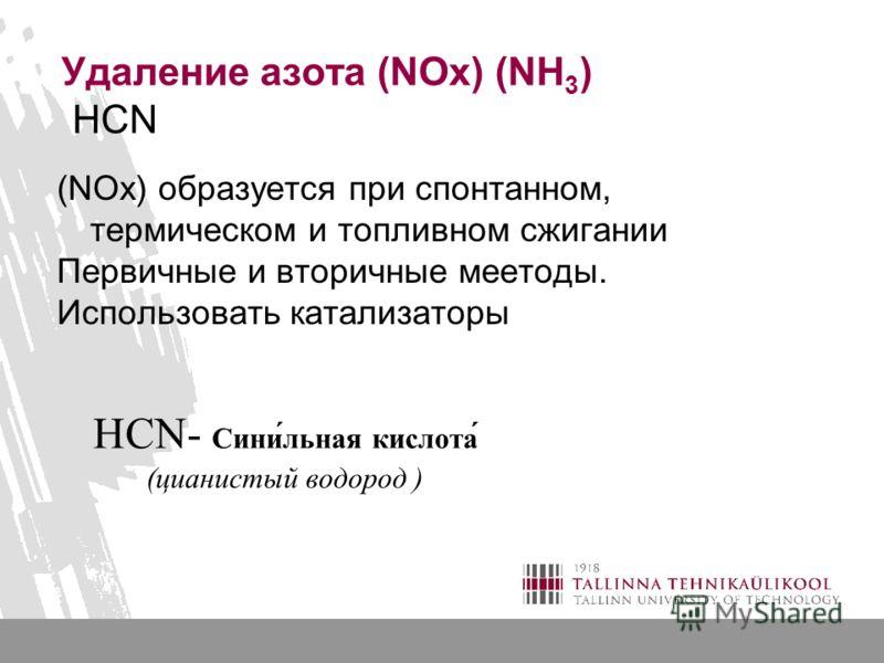Удаление азота (NOx) (NH 3 ) HCN (NOx) образуется при спонтанном, термическом и топливном сжигании Первичные и вторичные меетоды. Использовать катализаторы HCN- Сини́льная кислота́ (цианистый водород )