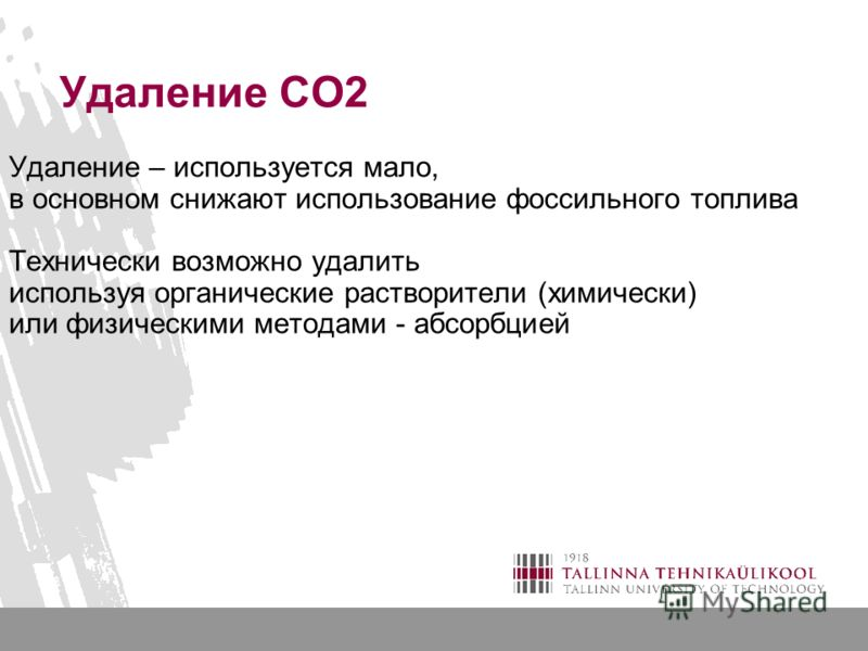 Удаление СО2 Удаление – используется мало, в основном снижают использование фоссильного топлива Технически возможно удалить используя органические растворители (химически) или физическими методами - абсорбцией