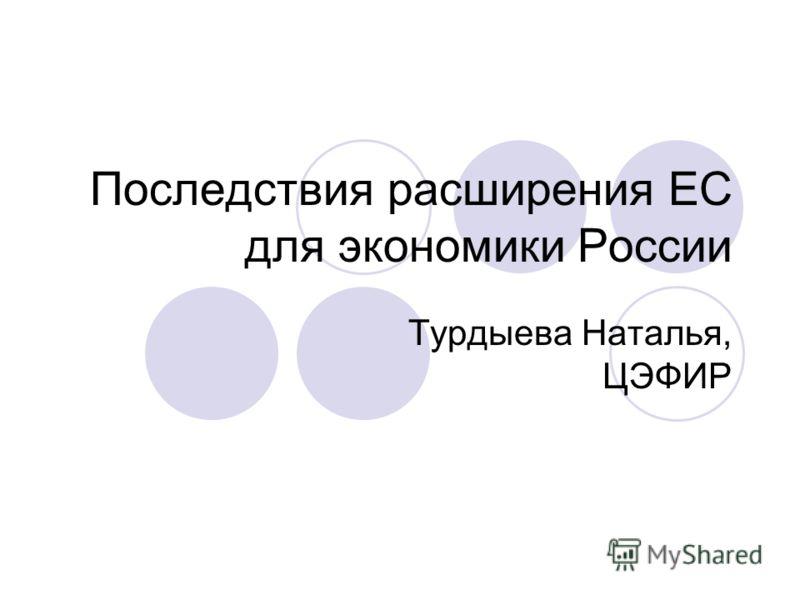 Последствия расширения ЕС для экономики России Турдыева Наталья, ЦЭФИР
