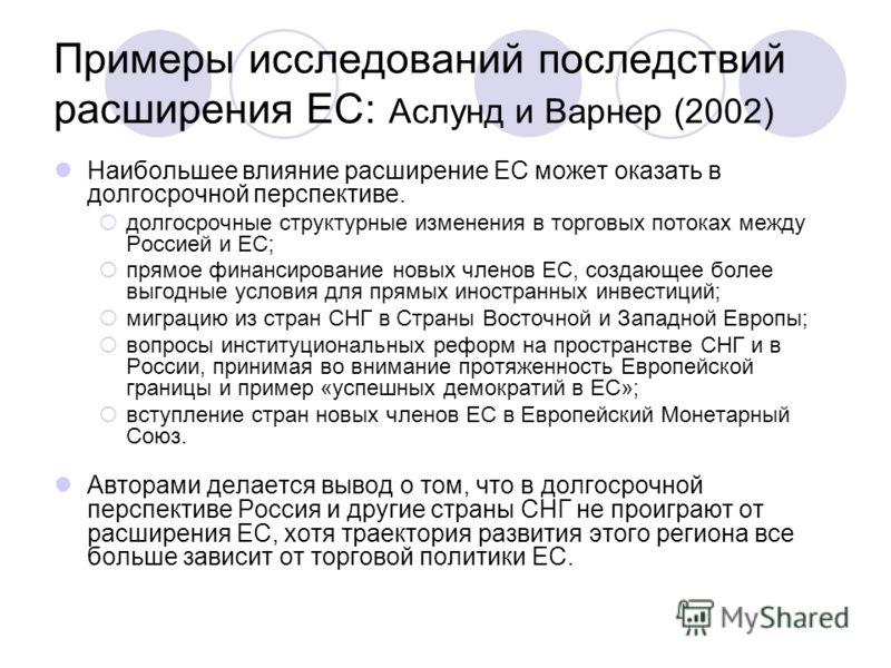 Примеры исследований последствий расширения ЕС: Аслунд и Варнер (2002) Наибольшее влияние расширение ЕС может оказать в долгосрочной перспективе. долгосрочные структурные изменения в торговых потоках между Россией и ЕС; прямое финансирование новых чл