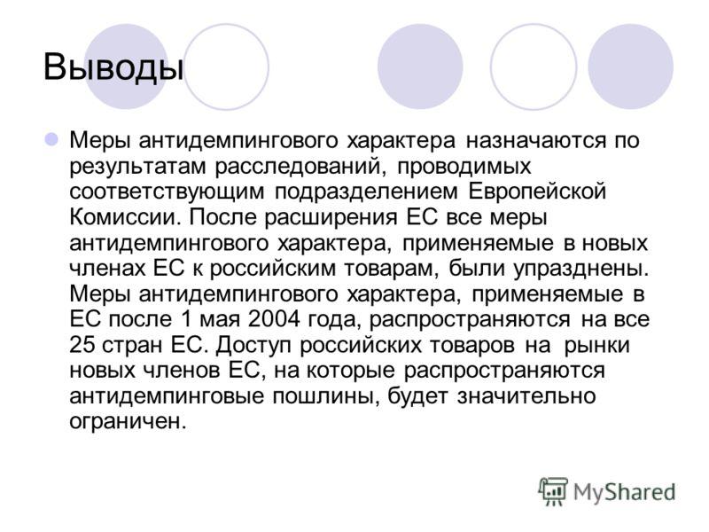 Выводы Меры антидемпингового характера назначаются по результатам расследований, проводимых соответствующим подразделением Европейской Комиссии. После расширения ЕС все меры антидемпингового характера, применяемые в новых членах ЕС к российским товар