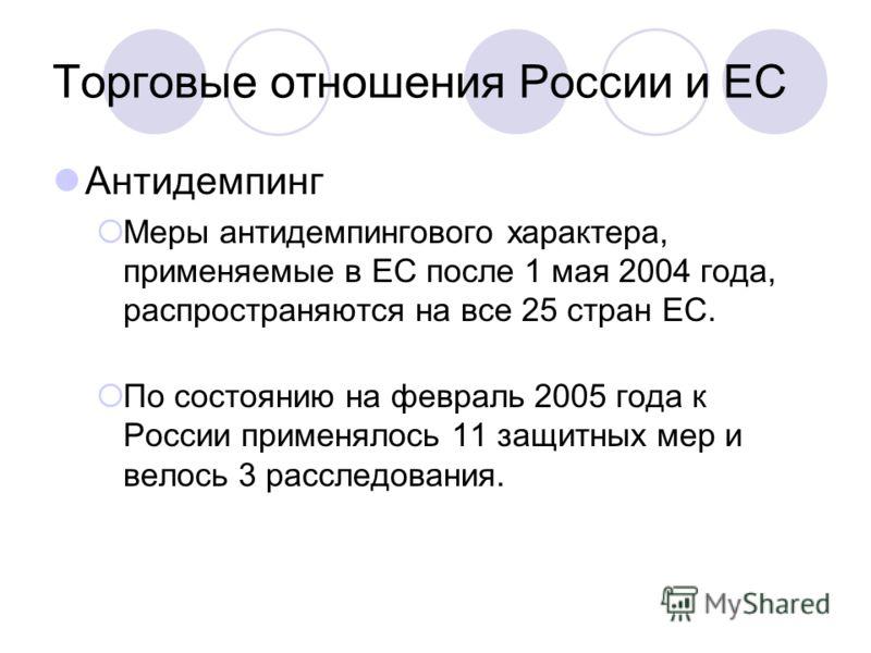 Торговые отношения России и ЕС Антидемпинг Меры антидемпингового характера, применяемые в ЕС после 1 мая 2004 года, распространяются на все 25 стран ЕС. По состоянию на февраль 2005 года к России применялось 11 защитных мер и велось 3 расследования.