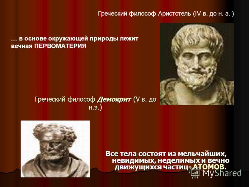 Греческий философ Демокрит (V в. до н.э.) Все тела состоят из мельчайших, невидимых, неделимых и вечно движущихся частиц- АТОМОВ. Греческий философ Аристотель (IV в. до н. э. ) … в основе окружающей природы лежит вечная ПЕРВОМАТЕРИЯ