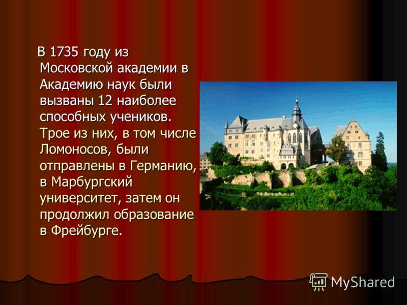 В 1735 году из Московской академии в Академию наук были вызваны 12 наиболее способных учеников. Трое из них, в том числе Ломоносов, были отправлены в Германию, в Марбургский университет, затем он продолжил образование в Фрейбурге. В 1735 году из Моск