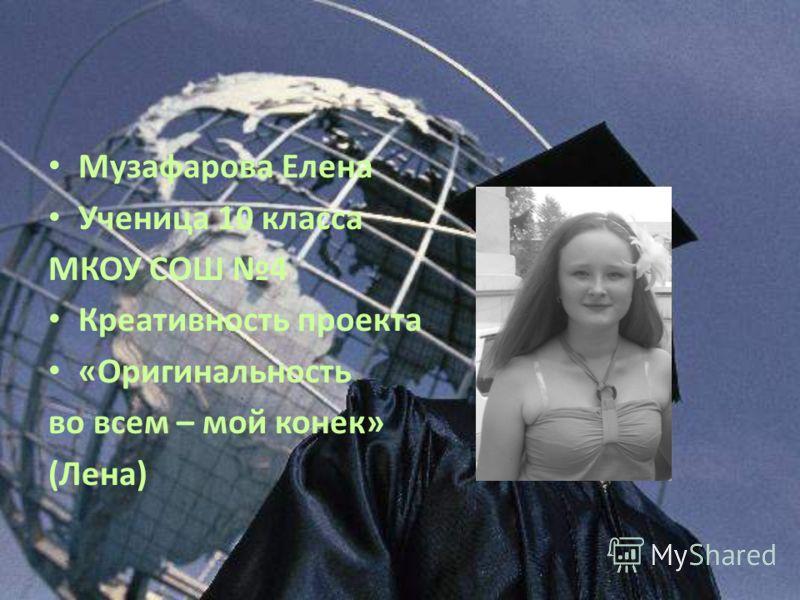 Музафарова Елена Ученица 10 класса МКОУ СОШ 4 Креативность проекта «Оригинальность во всем – мой конек» (Лена)