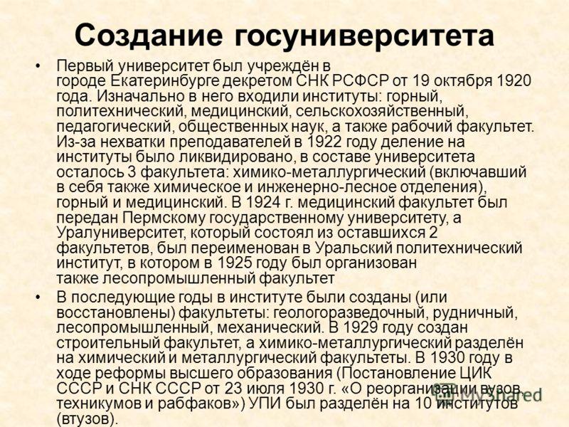 Создание госуниверситета Первый университет был учреждён в городе Екатеринбурге декретом СНК РСФСР от 19 октября 1920 года. Изначально в него входили институты: горный, политехнический, медицинский, сельскохозяйственный, педагогический, общественных