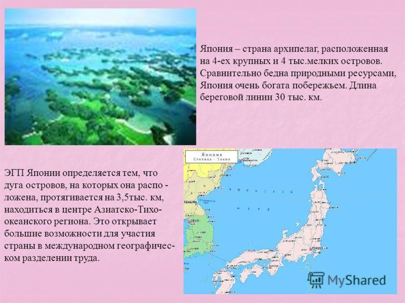 Япония – страна архипелаг, расположенная на 4-ех крупных и 4 тыс.мелких островов. Сравнительно бедна природными ресурсами, Япония очень богата побережьем. Длина береговой линии 30 тыс. км. ЭГП Японии определяется тем, что дуга островов, на которых он