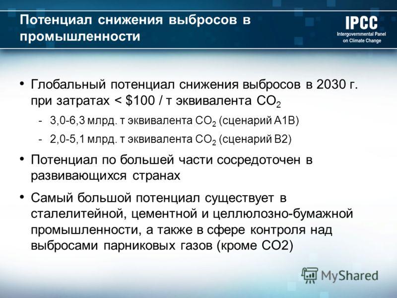 Потенциал снижения выбросов в промышленности Глобальный потенциал снижения выбросов в 2030 г. при затратах < $100 / т эквивалента CO 2 -3,0-6,3 млрд. т эквивалента CO 2 (сценарий A1B) -2,0-5,1 млрд. т эквивалента CO 2 (сценарий B2) Потенциал по больш