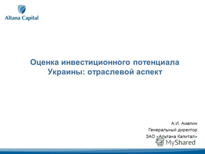 Оценка инвестиционного потенциала Украины: отраслевой аспект А.И. Амелин Генеральный директор ЗАО «Альтана Капитал»
