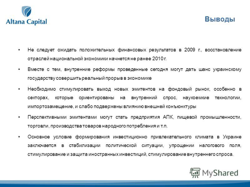 Выводы Не следует ожидать положительных финансовых результатов в 2009 г., восстановление отраслей национальной экономики начнется не ранее 2010 г. Вместе с тем, внутренние реформы проведенные сегодня могут дать шанс украинскому государству совершить