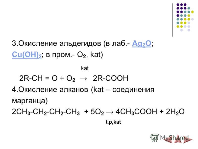 3.Окисление альдегидов (в лаб.- Ag 2 O;Ag 2 O Cu(OH) 2 Cu(OH) 2 ; в пром.- O 2, kat) kat 2R-CH = O + O 2 2R-COOH 4.Окисление алканов (kat – соединения марганца) 2CH 3 -CH 2 -CH 2 -CH 3 + 5O 2 4CH 3 COOH + 2H 2 O t,p,kat