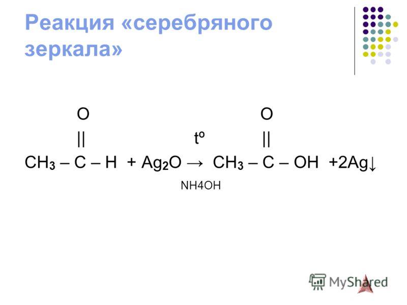 Реакция «серебряного зеркала» O O || tº || CH 3 – C – H + Ag 2 O CH 3 – C – OH +2Ag NH4OH