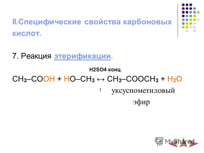 II.Специфические свойства карбоновых кислот. 7. Реакция этерификации.этерификации H2SO4 конц. CH 3 –COOH + HO–CH 3 CH 3 –COOCH 3 + H 2 O t уксуснометиловый эфир