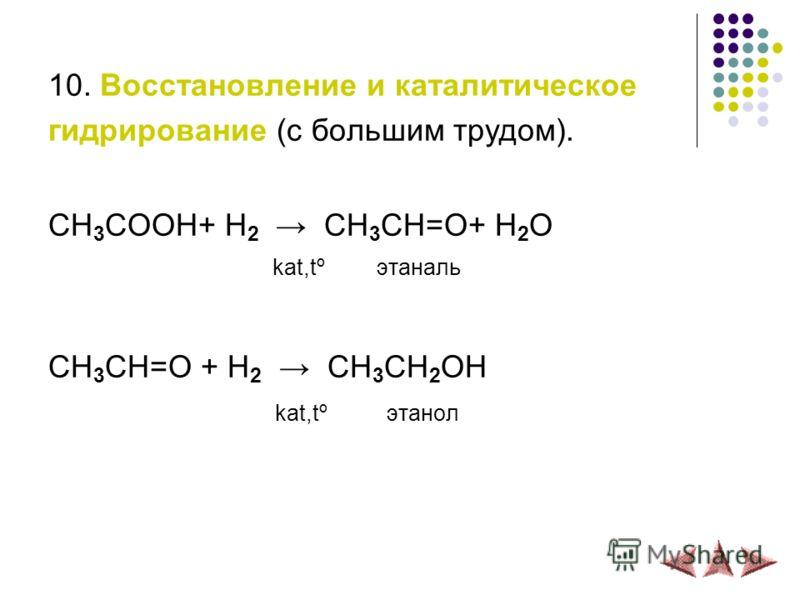10. Восстановление и каталитическое гидрирование (с большим трудом). СH 3 COOH+ H 2 СH 3 CH=O+ H 2 O kat,tº этаналь СH 3 CH=O + H 2 СH 3 CH 2 OH kat,tº этанол