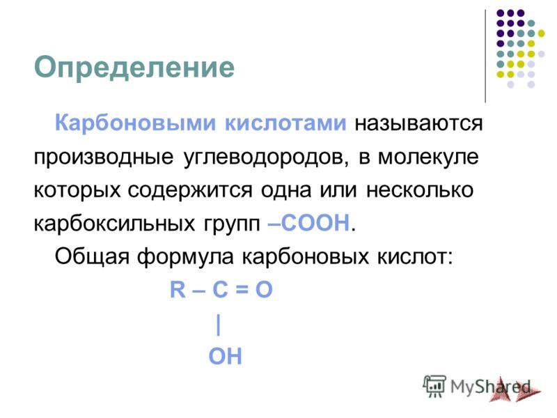 Определение Карбоновыми кислотами называются производные углеводородов, в молекуле которых содержится одна или несколько карбоксильных групп –COOH. Общая формула карбоновых кислот: R – C = O | OH