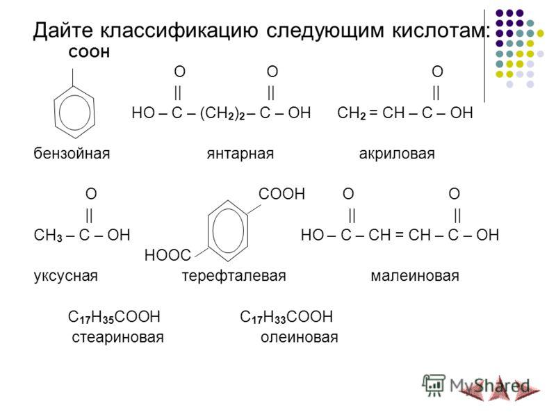 Дайте классификацию следующим кислотам: COOH O O O || || || HO – C – (CH 2 ) 2 – C – OH CH 2 = CH – C – OH бензойная янтарная акриловая O COOH O O || || || CH 3 – C – OH HO – C – CH = CH – C – OH HOOC уксусная терефталевая малеиновая C 17 H 35 COOH C