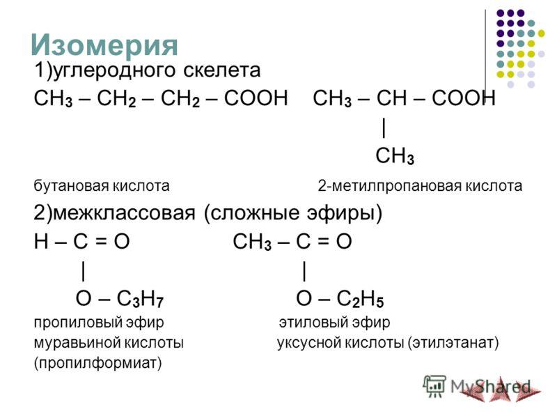 Изомерия 1)углеродного скелета CH 3 – CH 2 – CH 2 – COOH CH 3 – CH – COOH | CH 3 бутановая кислота 2-метилпропановая кислота 2)межклассовая (сложные эфиры) H – C = O CH 3 – C = O | O – C 3 H 7 O – C 2 H 5 пропиловый эфир этиловый эфир муравьиной кисл