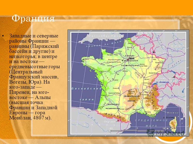 Франция Западные и северные районы Франции равнины (Парижский бассейн и другие) и низкогорья; в центре и на востоке средневысотные горы (Центральный Французский массив, Вогезы, Юра). На юго-западе Пиренеи, на юго- востоке Альпы (высшая точка Франции