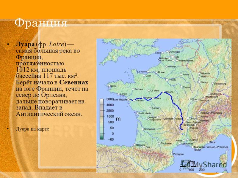 Франция Луа́ра (фр. Loire) самая большая река во Франции, протяжённостью 1012 км, площадь бассейна 117 тыс. км². Берёт начало в Севеннах на юге Франции, течёт на север до Орлеана, дальше поворачивает на запад. Впадает в Антлантический океан. Луара на